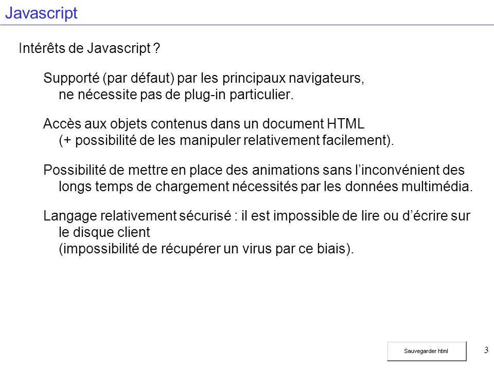 24 Sortie écran document.write( … ); Exemple Exemple 1 var bonjour = Bonjour ! ; var question = Comment allez vous ; var phrase = bonjour + + question; document.write(phrase, aujourd hui ? );