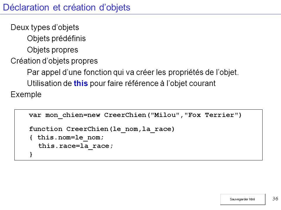 36 Déclaration et création dobjets Deux types dobjets Objets prédéfinis Objets propres Création dobjets propres Par appel dune fonction qui va créer les propriétés de lobjet.