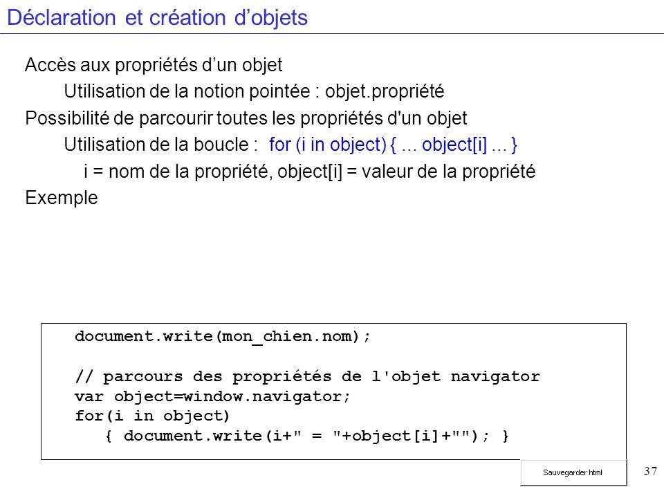 37 Déclaration et création dobjets Accès aux propriétés dun objet Utilisation de la notion pointée : objet.propriété Possibilité de parcourir toutes les propriétés d un objet Utilisation de la boucle : for (i in object) {...