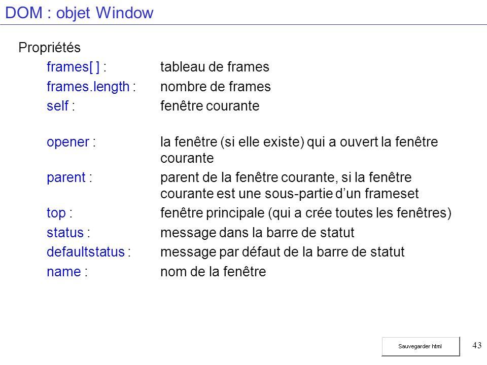 43 DOM : objet Window Propriétés frames[ ] :tableau de frames frames.length :nombre de frames self :fenêtre courante opener :la fenêtre (si elle existe) qui a ouvert la fenêtre courante parent :parent de la fenêtre courante, si la fenêtre courante est une sous-partie dun frameset top :fenêtre principale (qui a crée toutes les fenêtres) status :message dans la barre de statut defaultstatus :message par défaut de la barre de statut name :nom de la fenêtre