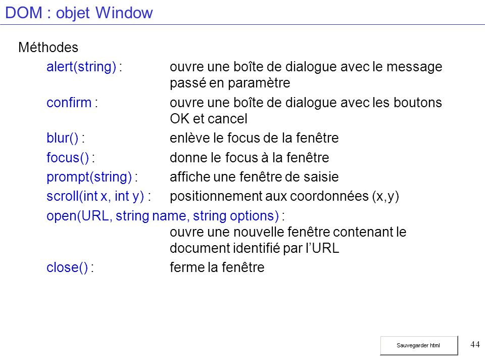 44 DOM : objet Window Méthodes alert(string) :ouvre une boîte de dialogue avec le message passé en paramètre confirm :ouvre une boîte de dialogue avec les boutons OK et cancel blur() :enlève le focus de la fenêtre focus() :donne le focus à la fenêtre prompt(string) :affiche une fenêtre de saisie scroll(int x, int y) :positionnement aux coordonnées (x,y) open(URL, string name, string options) : ouvre une nouvelle fenêtre contenant le document identifié par lURL close() :ferme la fenêtre