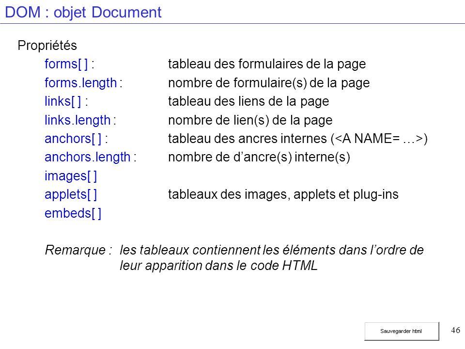 46 DOM : objet Document Propriétés forms[ ] :tableau des formulaires de la page forms.length :nombre de formulaire(s) de la page links[ ] :tableau des liens de la page links.length :nombre de lien(s) de la page anchors[ ] : tableau des ancres internes ( ) anchors.length :nombre de dancre(s) interne(s) images[ ] applets[ ] tableaux des images, applets et plug-ins embeds[ ] Remarque : les tableaux contiennent les éléments dans lordre de leur apparition dans le code HTML