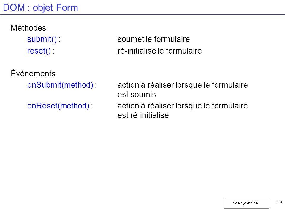 49 DOM : objet Form Méthodes submit() :soumet le formulaire reset() :ré-initialise le formulaire Événements onSubmit(method) :action à réaliser lorsque le formulaire est soumis onReset(method) :action à réaliser lorsque le formulaire est ré-initialisé