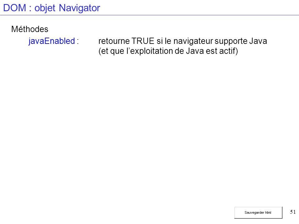 51 DOM : objet Navigator Méthodes javaEnabled :retourne TRUE si le navigateur supporte Java (et que lexploitation de Java est actif)
