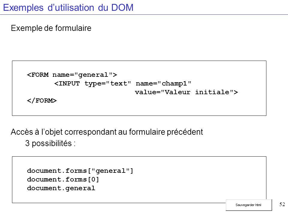 52 Exemples dutilisation du DOM Exemple de formulaire Accès à lobjet correspondant au formulaire précédent 3 possibilités : document.forms[ general ] document.forms[0] document.general