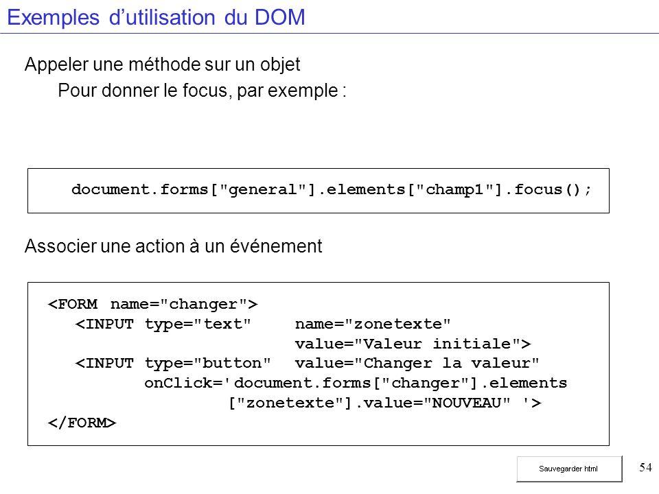 54 Exemples dutilisation du DOM Appeler une méthode sur un objet Pour donner le focus, par exemple : Associer une action à un événement <INPUT type= text name= zonetexte value= Valeur initiale > <INPUT type= button value= Changer la valeur onClick= document.forms[ changer ].elements [ zonetexte ].value= NOUVEAU > document.forms[ general ].elements[ champ1 ].focus();
