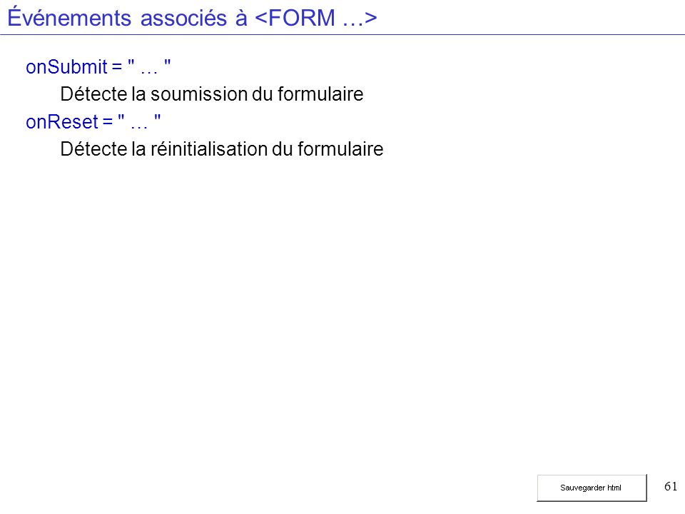 61 Événements associés à onSubmit = … Détecte la soumission du formulaire onReset = … Détecte la réinitialisation du formulaire