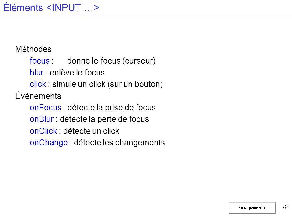 64 Éléments Méthodes focus :donne le focus (curseur) blur : enlève le focus click : simule un click (sur un bouton) Événements onFocus : détecte la prise de focus onBlur : détecte la perte de focus onClick : détecte un click onChange : détecte les changements