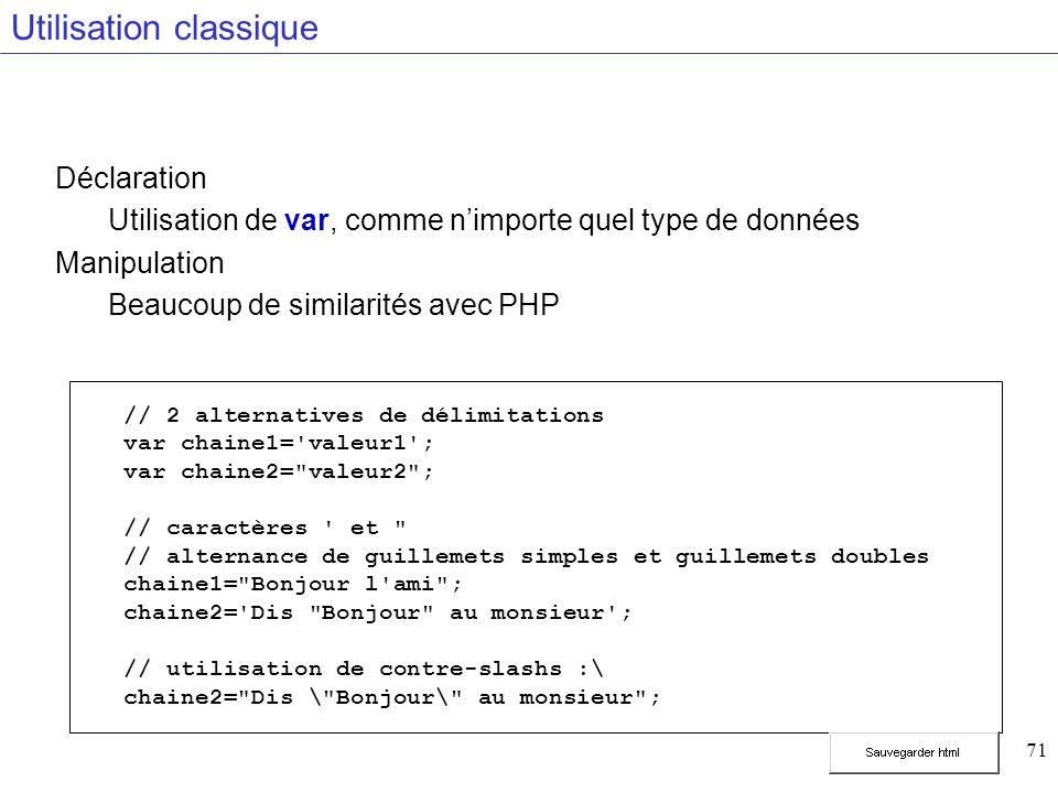 71 Utilisation classique Déclaration Utilisation de var, comme nimporte quel type de données Manipulation Beaucoup de similarités avec PHP // 2 alternatives de délimitations var chaine1= valeur1 ; var chaine2= valeur2 ; // caractères et // alternance de guillemets simples et guillemets doubles chaine1= Bonjour l ami ; chaine2= Dis Bonjour au monsieur ; // utilisation de contre-slashs :\ chaine2= Dis \ Bonjour\ au monsieur ;
