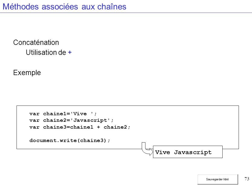 73 Méthodes associées aux chaînes Concaténation Utilisation de + Exemple var chaine1= Vive ; var chaine2= Javascript ; var chaine3=chaine1 + chaine2; document.write(chaine3); Vive Javascript