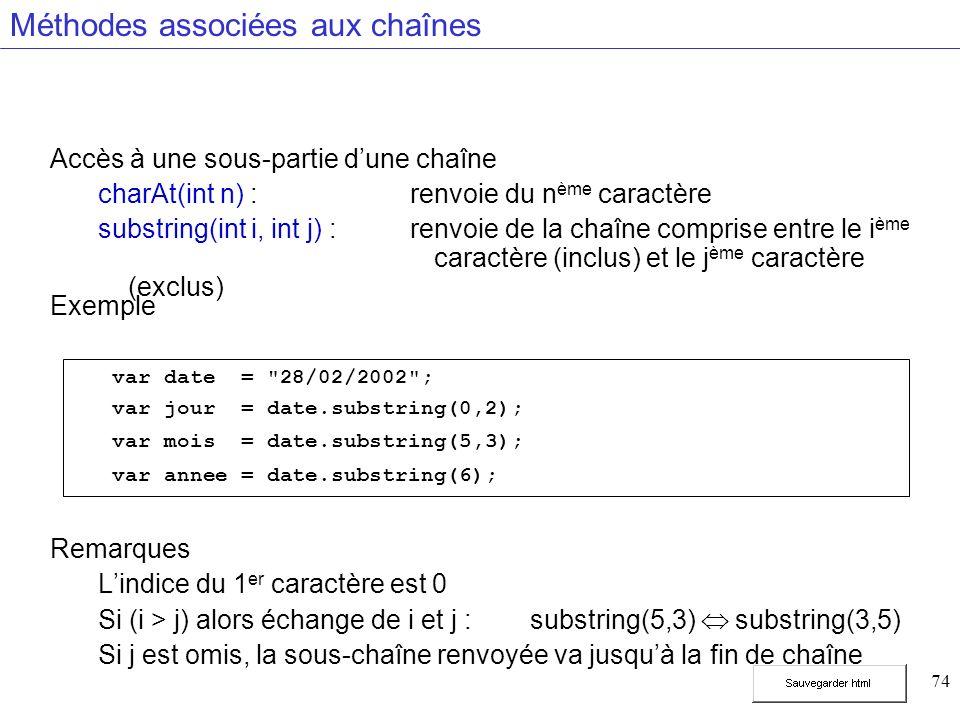 74 Méthodes associées aux chaînes Accès à une sous-partie dune chaîne charAt(int n) : renvoie du n ème caractère substring(int i, int j) : renvoie de la chaîne comprise entre le i ème caractère (inclus) et le j ème caractère (exclus) Exemple Remarques Lindice du 1 er caractère est 0 Si (i > j) alors échange de i et j :substring(5,3) substring(3,5) Si j est omis, la sous-chaîne renvoyée va jusquà la fin de chaîne var date = 28/02/2002 ; var jour = date.substring(0,2); var mois = date.substring(5,3); var annee = date.substring(6);