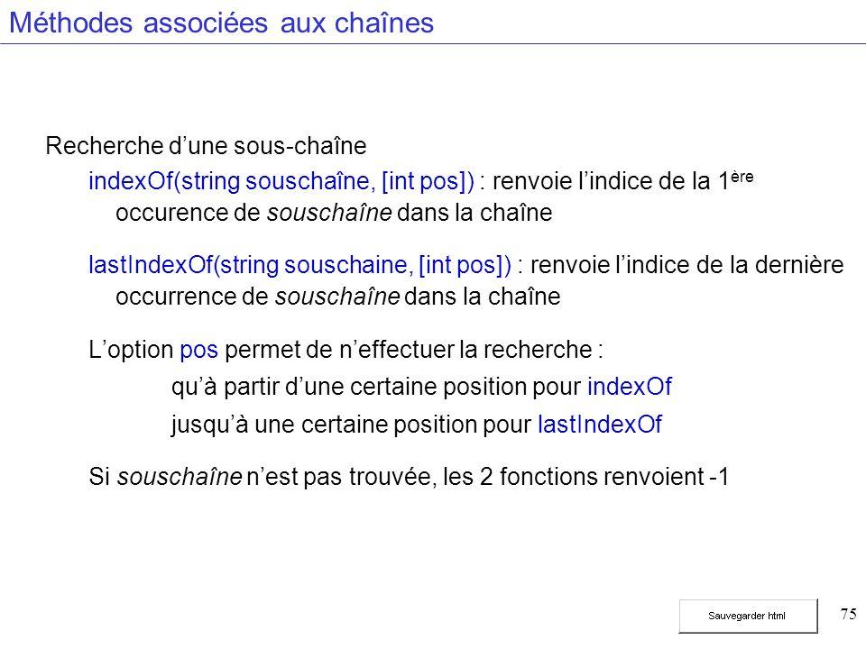 75 Méthodes associées aux chaînes Recherche dune sous-chaîne indexOf(string souschaîne, [int pos]) : renvoie lindice de la 1 ère occurence de souschaîne dans la chaîne lastIndexOf(string souschaine, [int pos]) : renvoie lindice de la dernière occurrence de souschaîne dans la chaîne Loption pos permet de neffectuer la recherche : quà partir dune certaine position pour indexOf jusquà une certaine position pour lastIndexOf Si souschaîne nest pas trouvée, les 2 fonctions renvoient -1