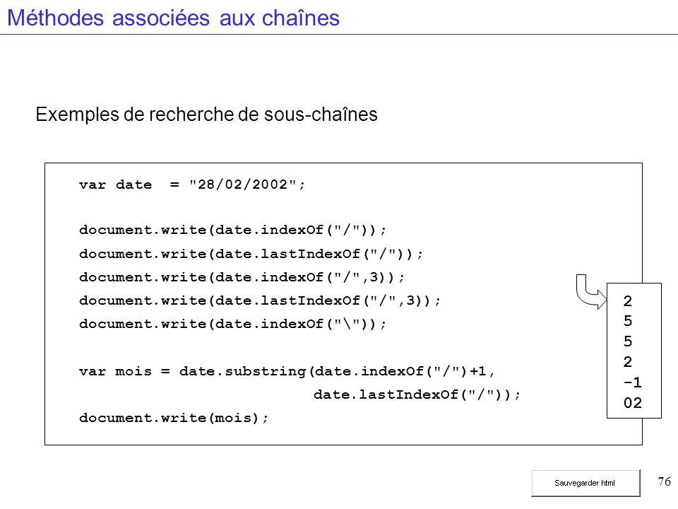 76 Méthodes associées aux chaînes Exemples de recherche de sous-chaînes var date = 28/02/2002 ; document.write(date.indexOf( / )); document.write(date.lastIndexOf( / )); document.write(date.indexOf( / ,3)); document.write(date.lastIndexOf( / ,3)); document.write(date.indexOf( \ )); var mois = date.substring(date.indexOf( / )+1, date.lastIndexOf( / )); document.write(mois); 2 5 2 02