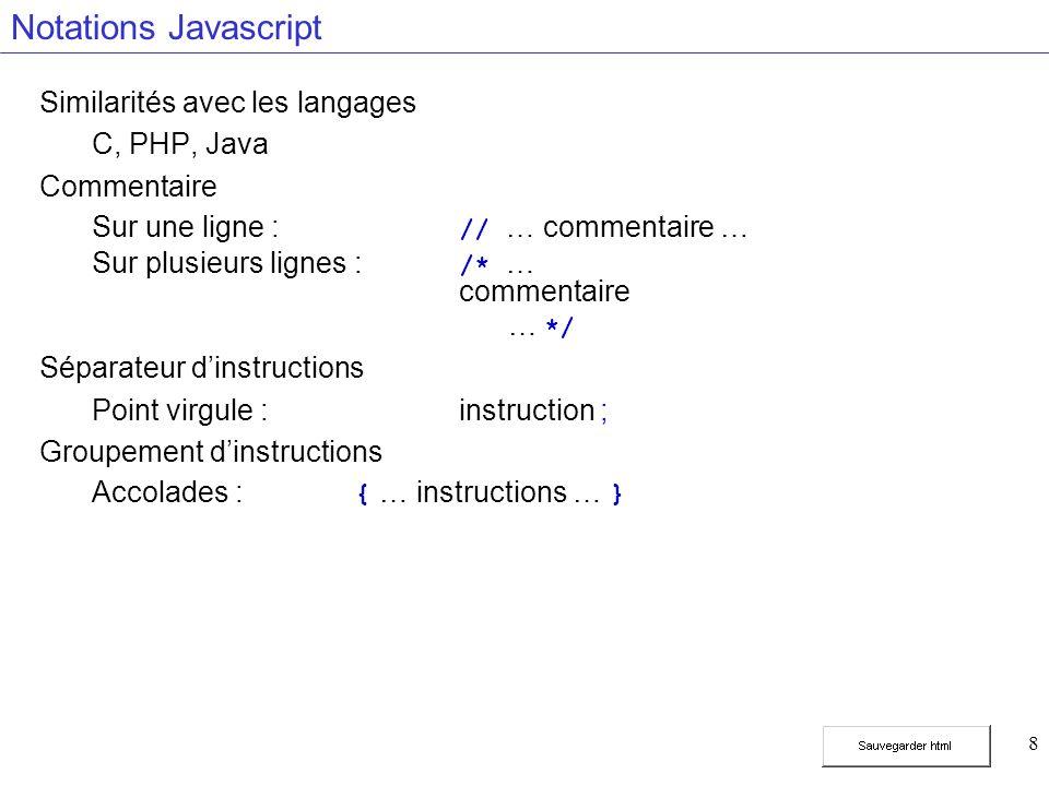 8 Notations Javascript Similarités avec les langages C, PHP, Java Commentaire Sur une ligne : // … commentaire … Sur plusieurs lignes : /* … commentaire … */ Séparateur dinstructions Point virgule :instruction ; Groupement dinstructions Accolades : { … instructions … }