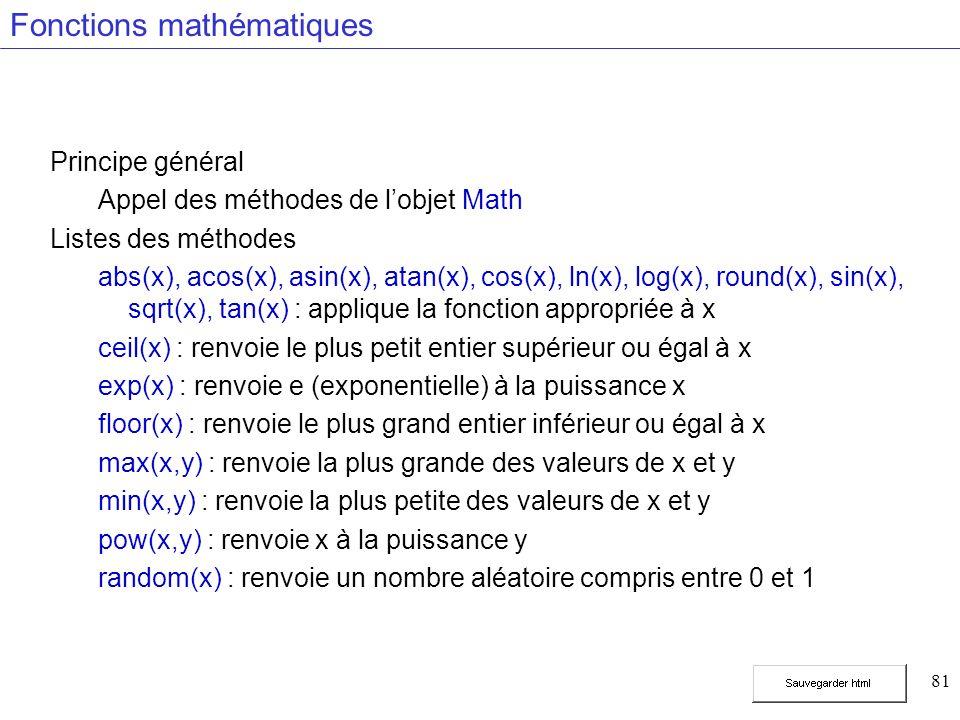 81 Fonctions mathématiques Principe général Appel des méthodes de lobjet Math Listes des méthodes abs(x), acos(x), asin(x), atan(x), cos(x), ln(x), log(x), round(x), sin(x), sqrt(x), tan(x) : applique la fonction appropriée à x ceil(x) : renvoie le plus petit entier supérieur ou égal à x exp(x) : renvoie e (exponentielle) à la puissance x floor(x) : renvoie le plus grand entier inférieur ou égal à x max(x,y) : renvoie la plus grande des valeurs de x et y min(x,y) : renvoie la plus petite des valeurs de x et y pow(x,y) : renvoie x à la puissance y random(x) : renvoie un nombre aléatoire compris entre 0 et 1