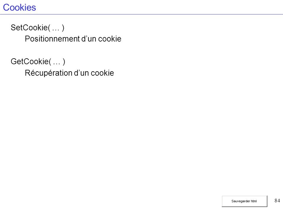 84 Cookies SetCookie( … ) Positionnement dun cookie GetCookie( … ) Récupération dun cookie