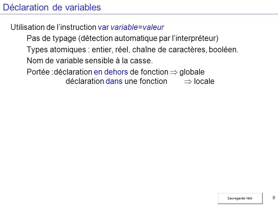 9 Déclaration de variables Utilisation de linstruction var variable=valeur Pas de typage (détection automatique par linterpréteur) Types atomiques : entier, réel, chaîne de caractères, booléen.