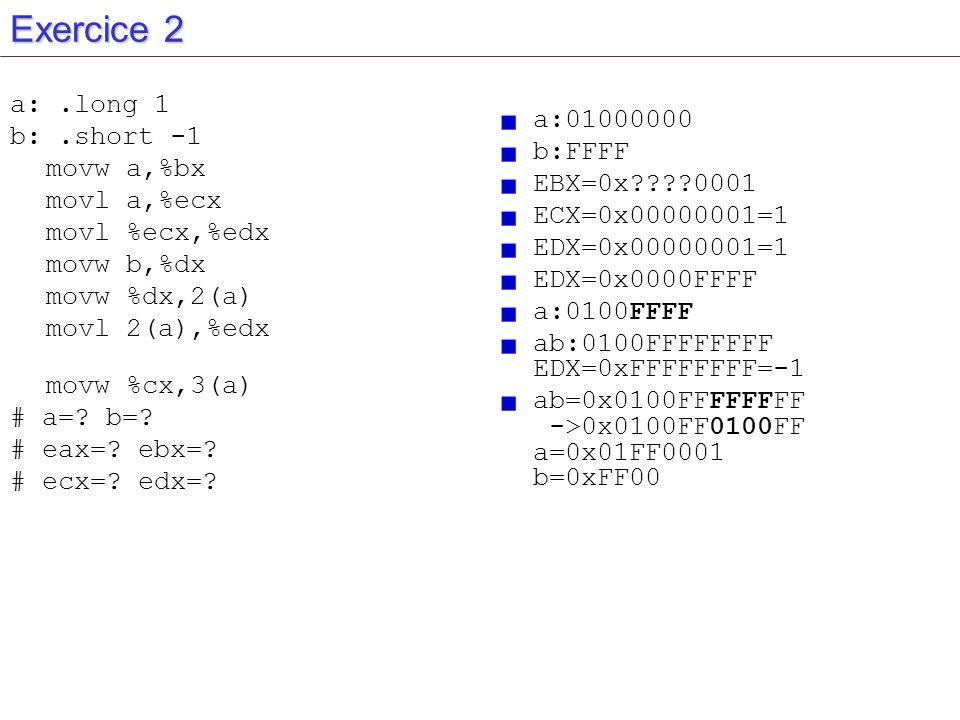 Exercice 2 a:.long 1 b:.short -1 movw a,%bx movl a,%ecx movl %ecx,%edx movw b,%dx movw %dx,2(a) movl 2(a),%edx movw %cx,3(a) # a=? b=? # eax=? ebx=? #