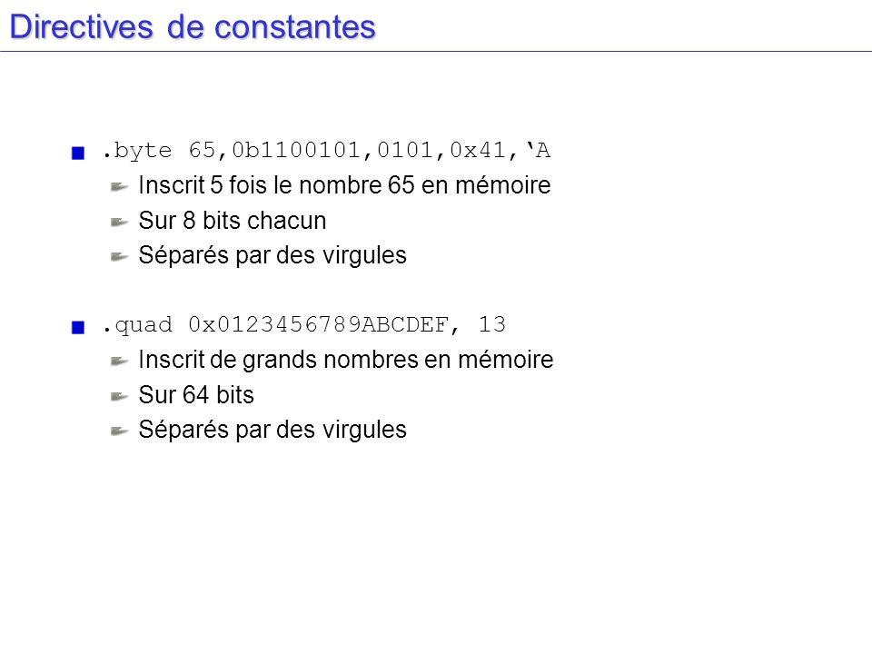 Directives de constantes.byte 65,0b1100101,0101,0x41,A Inscrit 5 fois le nombre 65 en mémoire Sur 8 bits chacun Séparés par des virgules.quad 0x012345