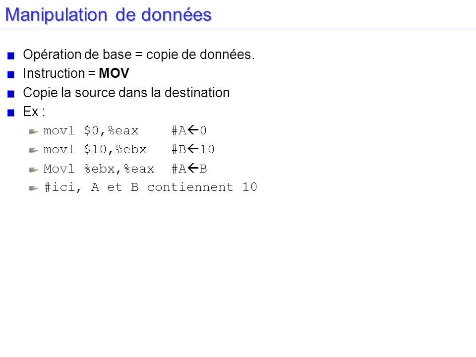 Manipulation de données Opération de base = copie de données. Instruction = MOV Copie la source dans la destination Ex : movl $0,%eax #A 0 movl $10,%e