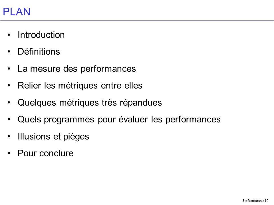 Performances 10 PLAN Introduction Définitions La mesure des performances Relier les métriques entre elles Quelques métriques très répandues Quels programmes pour évaluer les performances Illusions et pièges Pour conclure
