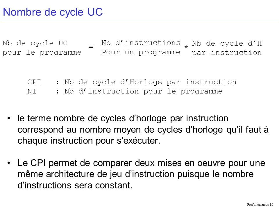 Performances 19 Nombre de cycle UC le terme nombre de cycles dhorloge par instruction correspond au nombre moyen de cycles dhorloge quil faut à chaque instruction pour s exécuter.