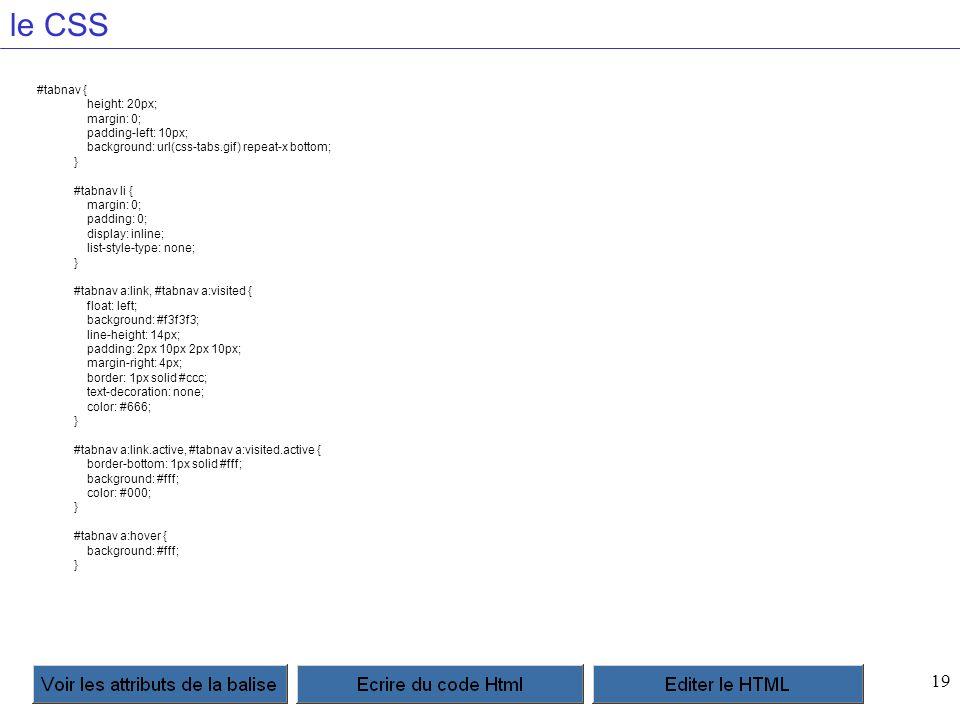 19 le CSS #tabnav { height: 20px; margin: 0; padding-left: 10px; background: url(css-tabs.gif) repeat-x bottom; } #tabnav li { margin: 0; padding: 0; display: inline; list-style-type: none; } #tabnav a:link, #tabnav a:visited { float: left; background: #f3f3f3; line-height: 14px; padding: 2px 10px 2px 10px; margin-right: 4px; border: 1px solid #ccc; text-decoration: none; color: #666; } #tabnav a:link.active, #tabnav a:visited.active { border-bottom: 1px solid #fff; background: #fff; color: #000; } #tabnav a:hover { background: #fff; }