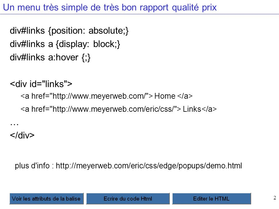 2 Un menu très simple de très bon rapport qualité prix div#links {position: absolute;} div#links a {display: block;} div#links a:hover {;} Home Links … plus d info : http://meyerweb.com/eric/css/edge/popups/demo.html
