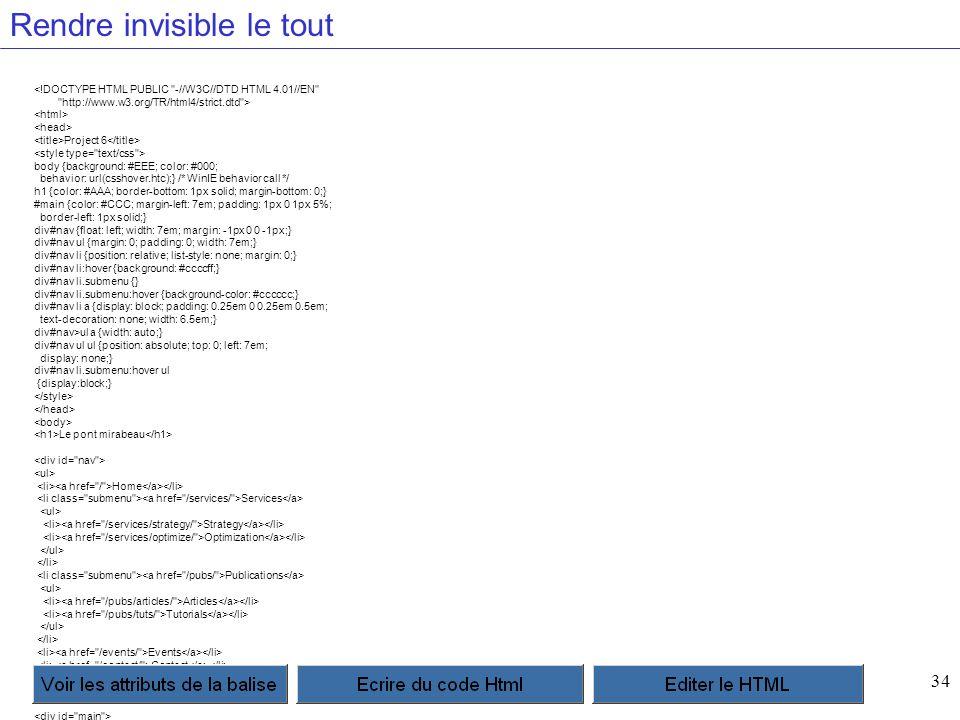 34 Rendre invisible le tout <!DOCTYPE HTML PUBLIC -//W3C//DTD HTML 4.01//EN http://www.w3.org/TR/html4/strict.dtd > Project 6 body {background: #EEE; color: #000; behavior: url(csshover.htc);} /* WinIE behavior call */ h1 {color: #AAA; border-bottom: 1px solid; margin-bottom: 0;} #main {color: #CCC; margin-left: 7em; padding: 1px 0 1px 5%; border-left: 1px solid;} div#nav {float: left; width: 7em; margin: -1px 0 0 -1px;} div#nav ul {margin: 0; padding: 0; width: 7em;} div#nav li {position: relative; list-style: none; margin: 0;} div#nav li:hover {background: #ccccff;} div#nav li.submenu {} div#nav li.submenu:hover {background-color: #cccccc;} div#nav li a {display: block; padding: 0.25em 0 0.25em 0.5em; text-decoration: none; width: 6.5em;} div#nav>ul a {width: auto;} div#nav ul ul {position: absolute; top: 0; left: 7em; display: none;} div#nav li.submenu:hover ul {display:block;} Le pont mirabeau Home Services Strategy Optimization Publications Articles Tutorials Events Contact Sous le pont Mirabeau coule la Seine Et nos amours Faut-il qu il m en souvienne La joie venait toujours après la peine Vienne la nuit sonne l heure Les jours s en vont je demeure Les mains dans les mains restons face à face Tandis que sous Le pont de nos bras passe Des éternels regards l onde si lasse Vienne la nuit sonne l heure Les jours s en vont je demeure L amour s en va comme cette eau courante L amour s en va Comme la vie est lente Et comme l Espérance est violente Vienne la nuit sonne l heure Les jours s en vont je demeure Passent les jours et passent les semaines Ni temps passait Ni les amours reviennent Sous le pont Mirabeau coule la Seine Vienne la nuit sonne l heure Les jours s en vont je demeure Le Pont Mirabeau Apollinaire, Alcools (1912)