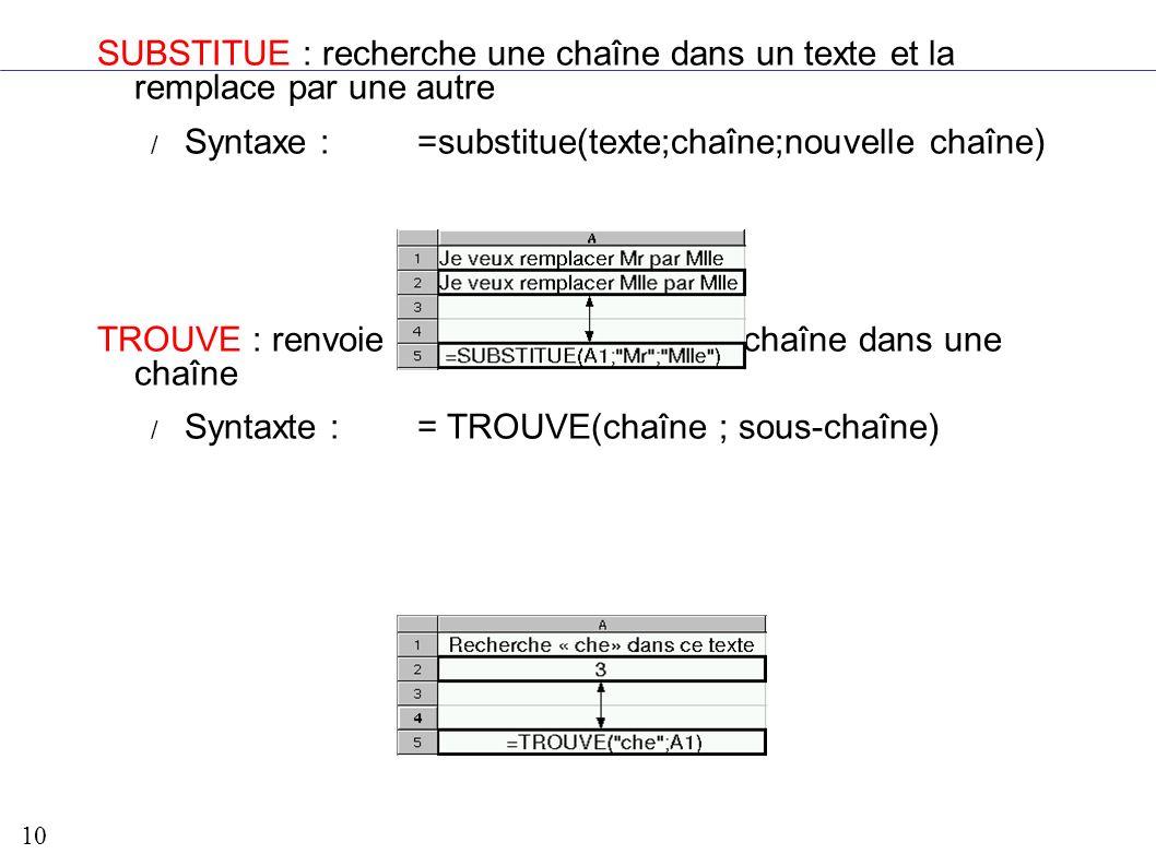 10 SUBSTITUE : recherche une chaîne dans un texte et la remplace par une autre / Syntaxe : =substitue(texte;chaîne;nouvelle chaîne) TROUVE : renvoie l
