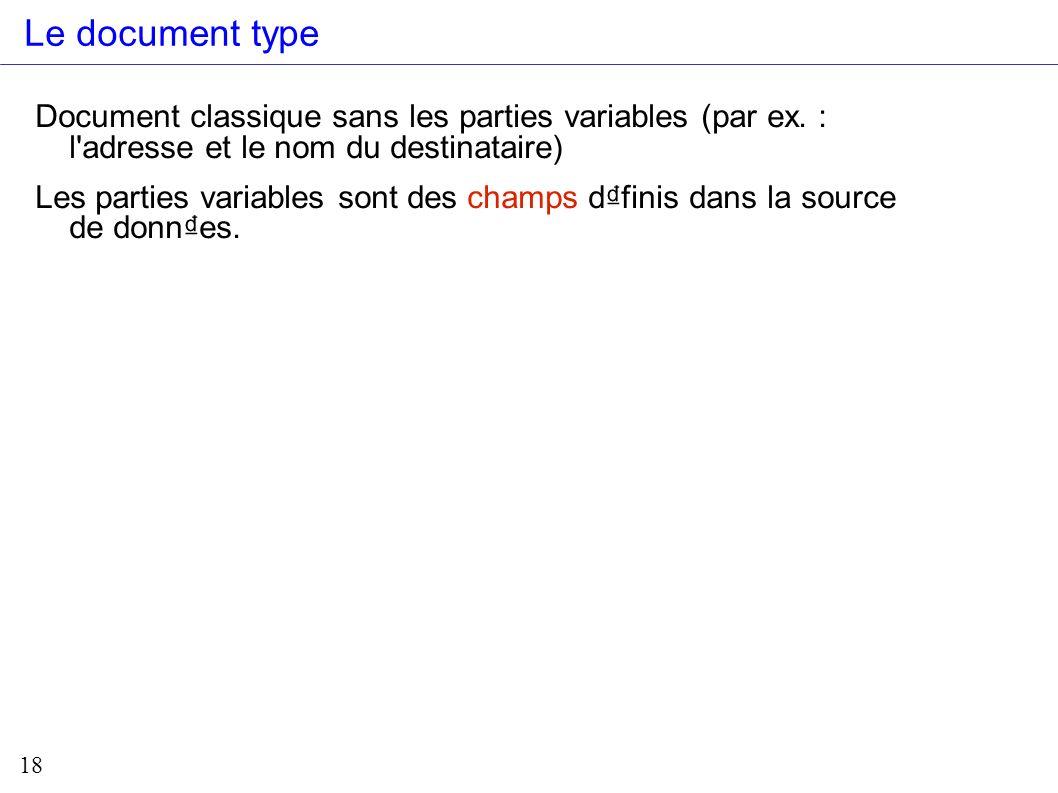 18 Le document type Document classique sans les parties variables (par ex. : l'adresse et le nom du destinataire) Les parties variables sont des champ
