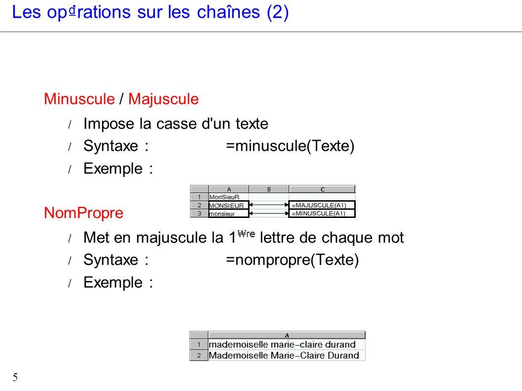 5 Les oprations sur les chaînes (2) Minuscule / Majuscule / Impose la casse d'un texte / Syntaxe : =minuscule(Texte) / Exemple : NomPropre / Met en ma