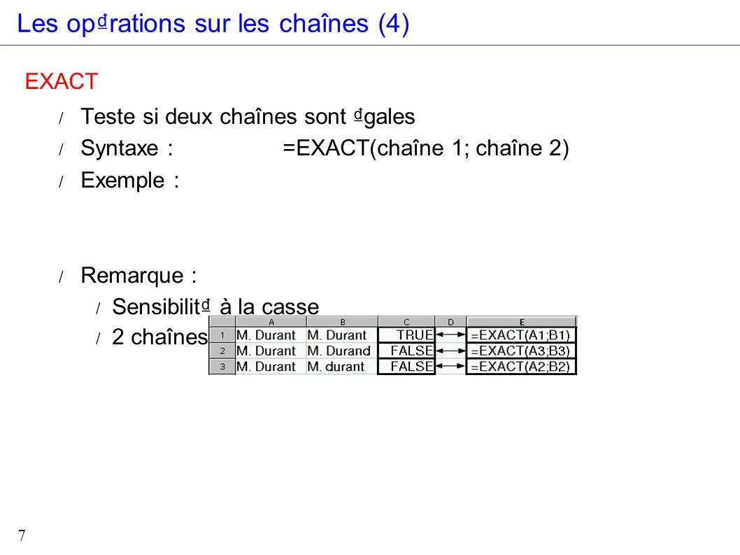 7 Les oprations sur les chaînes (4) EXACT / Teste si deux chaînes sont gales / Syntaxe : =EXACT(chaîne 1; chaîne 2) / Exemple : / Remarque : / Sensibi
