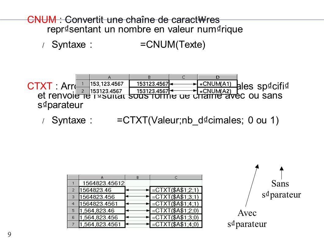 9 CNUM : Convertit une chaîne de caract res reprsentant un nombre en valeur numrique / Syntaxe : =CNUM(Texte) CTXT : Arrondit un nombre au nombre de d