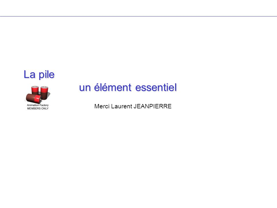 La pile un élément essentiel Merci Laurent JEANPIERRE