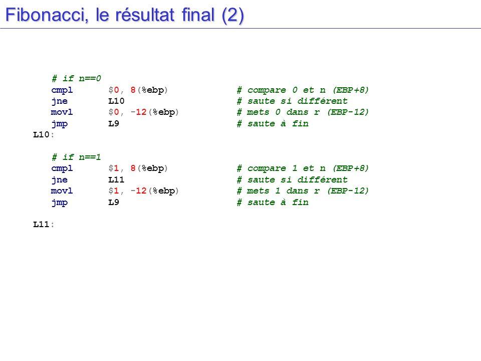 Fibonacci, le résultat final (2) # if n==0 cmpl$0, 8(%ebp)# compare 0 et n (EBP+8) jneL10# saute si différent movl$0, -12(%ebp)# mets 0 dans r (EBP-12