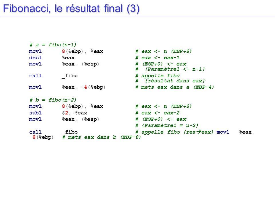 Fibonacci, le résultat final (3) # a = fibo(n-1) movl8(%ebp), %eax# eax <- n (EBP+8) decl%eax# eax <- eax-1 movl%eax, (%esp)# (ESP+0) <- eax # {Paramè