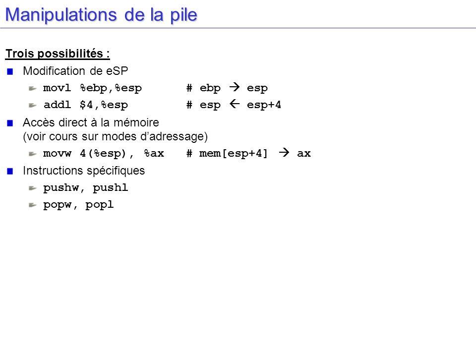 Manipulations de la pile Trois possibilités : Modification de eSP movl %ebp,%esp # ebp esp addl $4,%esp # esp esp+4 Accès direct à la mémoire (voir co