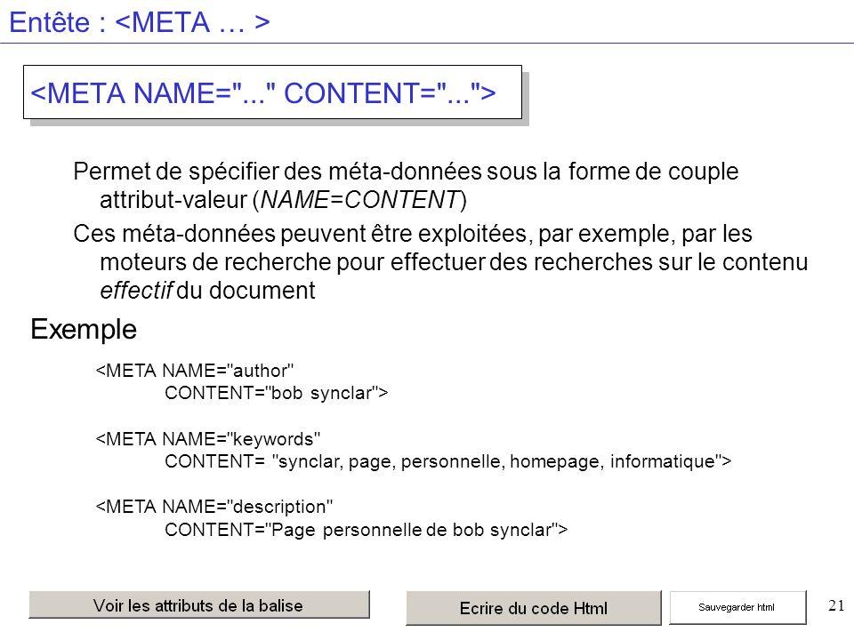 21 Entête : Permet de spécifier des méta-données sous la forme de couple attribut-valeur (NAME=CONTENT) Ces méta-données peuvent être exploitées, par exemple, par les moteurs de recherche pour effectuer des recherches sur le contenu effectif du document Exemple <META NAME= author CONTENT= bob synclar > <META NAME= keywords CONTENT= synclar, page, personnelle, homepage, informatique > <META NAME= description CONTENT= Page personnelle de bob synclar >