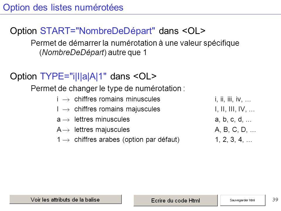 39 Option des listes numérotées Option START= NombreDeDépart dans Permet de démarrer la numérotation à une valeur spécifique (NombreDeDépart) autre que 1 Option TYPE= i|I|a|A|1 dans Permet de changer le type de numérotation : i chiffres romains minuscules i, ii, iii, iv,...