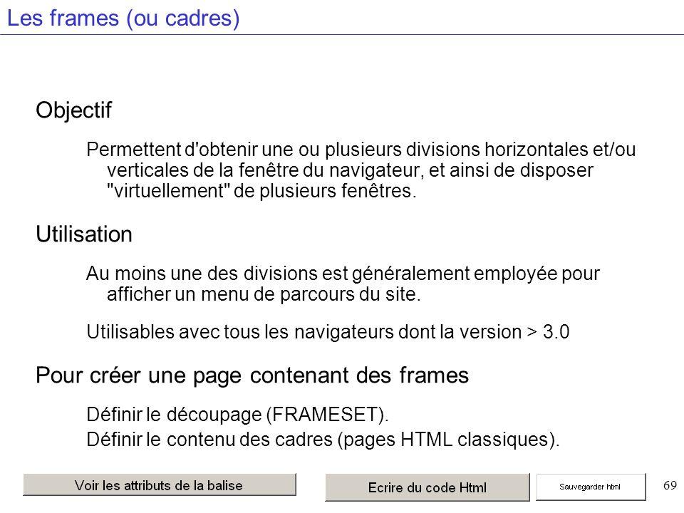 69 Les frames (ou cadres) Objectif Permettent d obtenir une ou plusieurs divisions horizontales et/ou verticales de la fenêtre du navigateur, et ainsi de disposer virtuellement de plusieurs fenêtres.