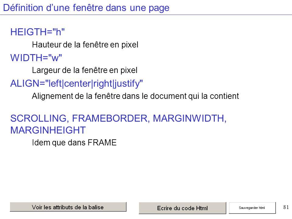 81 Définition dune fenêtre dans une page HEIGTH= h Hauteur de la fenêtre en pixel WIDTH= w Largeur de la fenêtre en pixel ALIGN= left|center|right|justify Alignement de la fenêtre dans le document qui la contient SCROLLING, FRAMEBORDER, MARGINWIDTH, MARGINHEIGHT Idem que dans FRAME