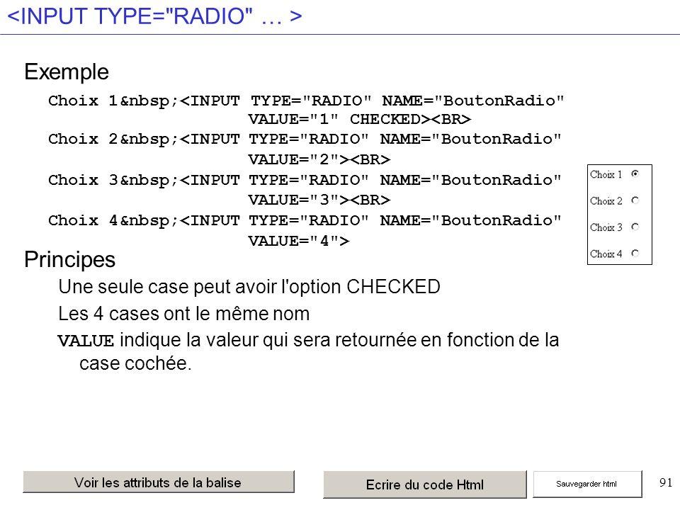 91 Exemple Principes Une seule case peut avoir l option CHECKED Les 4 cases ont le même nom VALUE indique la valeur qui sera retournée en fonction de la case cochée.