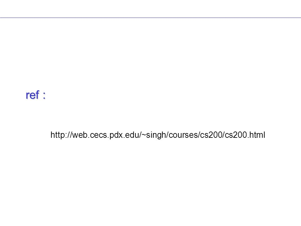 ref : http://web.cecs.pdx.edu/~singh/courses/cs200/cs200.html