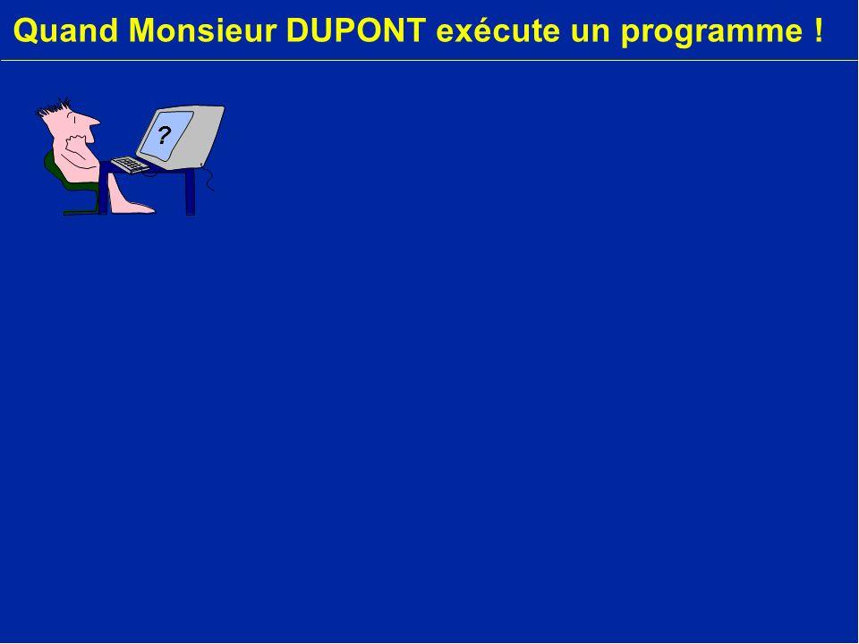 Quand Monsieur DUPONT exécute un programme ! ?