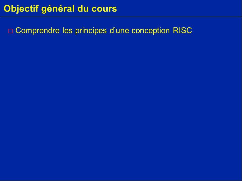 Objectif général du cours o Comprendre les principes dune conception RISC