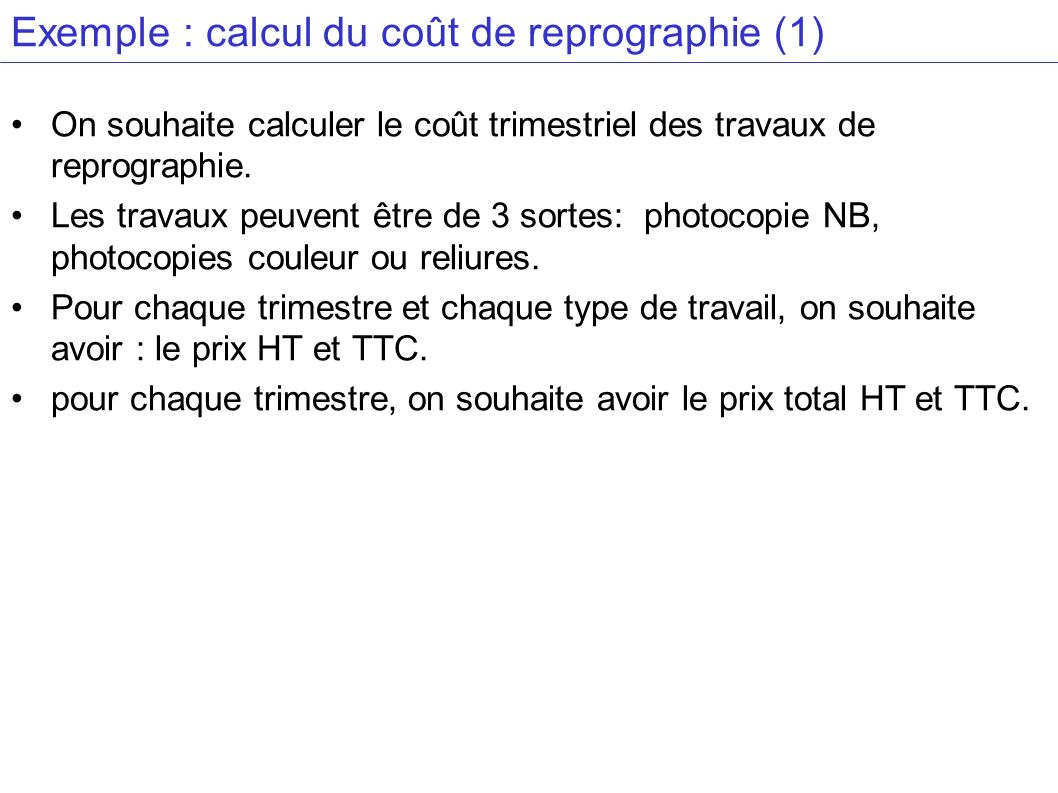 Exemple : calcul du coût de reprographie (1) On souhaite calculer le coût trimestriel des travaux de reprographie. Les travaux peuvent être de 3 sorte