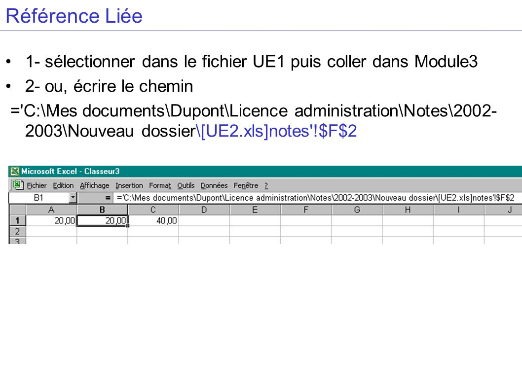 Référence Liée 1- sélectionner dans le fichier UE1 puis coller dans Module3 2- ou, écrire le chemin = C:\Mes documents\Dupont\Licence administration\Notes\2002- 2003\Nouveau dossier\[UE2.xls]notes !$F$2