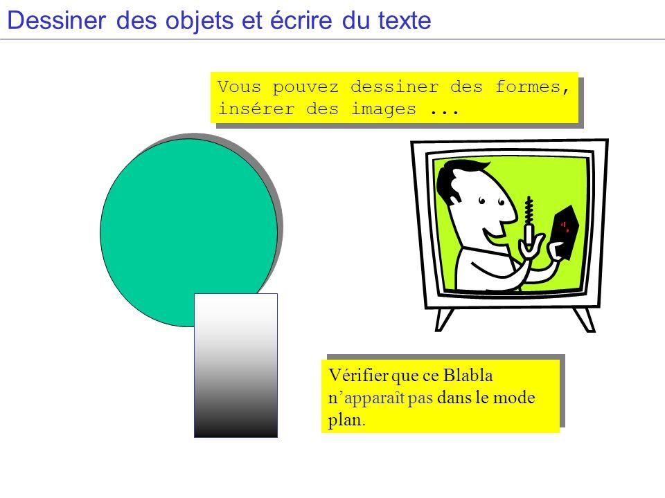 Dessiner des objets et écrire du texte Vérifier que ce Blabla napparaît pas dans le mode plan. Vous pouvez dessiner des formes, insérer des images...