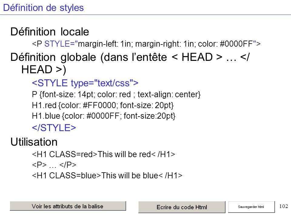 102 Définition de styles Définition locale Définition globale (dans lentête … ) P {font-size: 14pt; color: red ; text-align: center} H1.red {color: #FF0000; font-size: 20pt} H1.blue {color: #0000FF; font-size:20pt} Utilisation This will be red … This will be blue Possibilité de définir des sous-classes